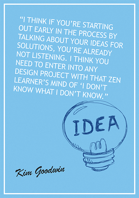 I think if you're starting out early in the process by talking about your ideas for solutions, you're already not listening. I think you need to enter into any design project with that zen learner's mind of 'I don't know what I don't know.